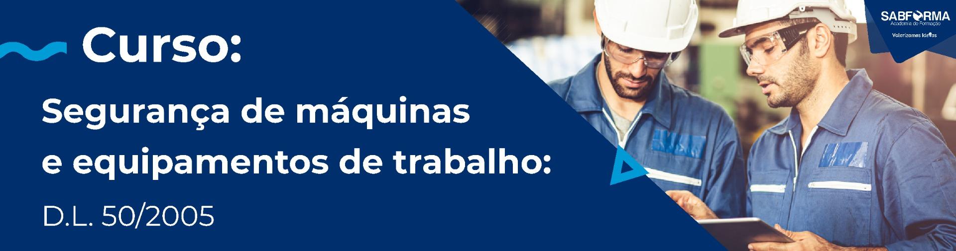 SEGURANÇA DE MÁQUINAS E EQUIPAMENTOS DE TRABALHO – D.L. 50/2005
